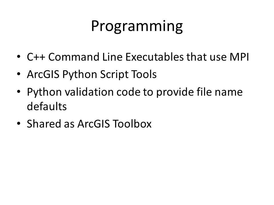 Programming C++ Command Line Executables that use MPI ArcGIS Python Script Tools Python validation code to provide file name defaults Shared as ArcGIS Toolbox
