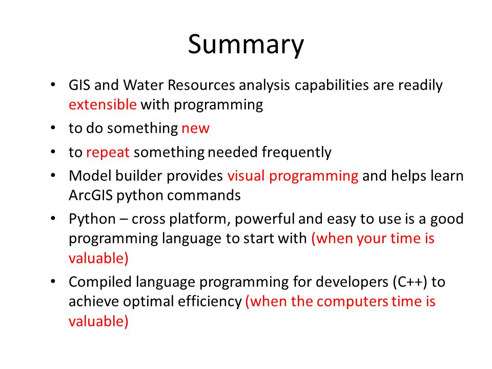 Summary GIS and Water Resources analysis capabilities are readily extensible with programming to do something new to repeat something needed frequently Model builder provides visual programming and helps learn ArcGIS python commands Python – cross platform, powerful and easy to use is a good programming language to start with (when your time is valuable) Compiled language programming for developers (C++) to achieve optimal efficiency (when the computers time is valuable)