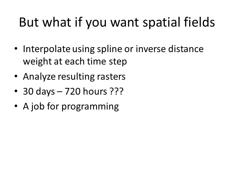 But what if you want spatial fields Interpolate using spline or inverse distance weight at each time step Analyze resulting rasters 30 days – 720 hours .
