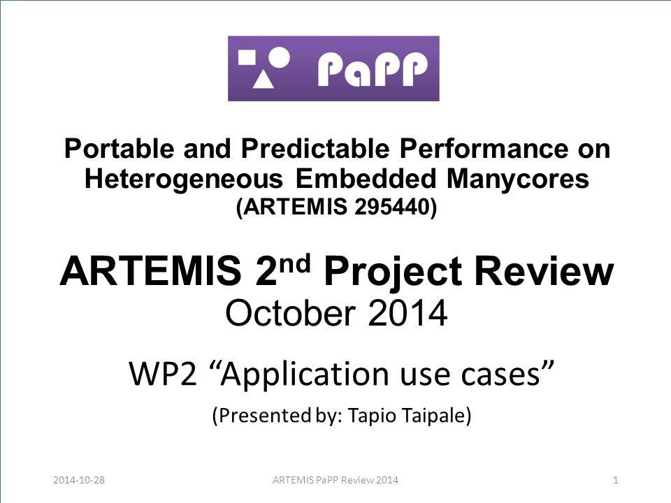 Portable and Predictable Performance on Heterogeneous Embedded Manycores (ARTEMIS 295440) ARTEMIS 2 nd Project Review October 2014 WP2 Application use cases (Presented by: Tapio Taipale) 2014-10-28ARTEMIS PaPP Review 20141