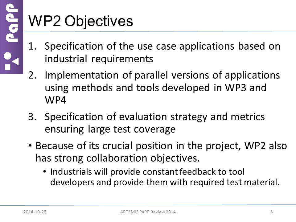 WP2 Objectives 1.Specification of the use case applications based on industrial requirements 2.Implementation of parallel versions of applications using methods and tools developed in WP3 and WP4 3.Specification of evaluation strategy and metrics ensuring large test coverage Because of its crucial position in the project, WP2 also has strong collaboration objectives.