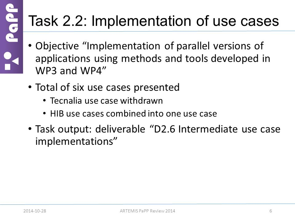 Task 2.2: Implementation of use cases Objective Implementation of parallel versions of applications using methods and tools developed in WP3 and WP4 Total of six use cases presented Tecnalia use case withdrawn HIB use cases combined into one use case Task output: deliverable D2.6 Intermediate use case implementations 2014-10-28ARTEMIS PaPP Review 20146