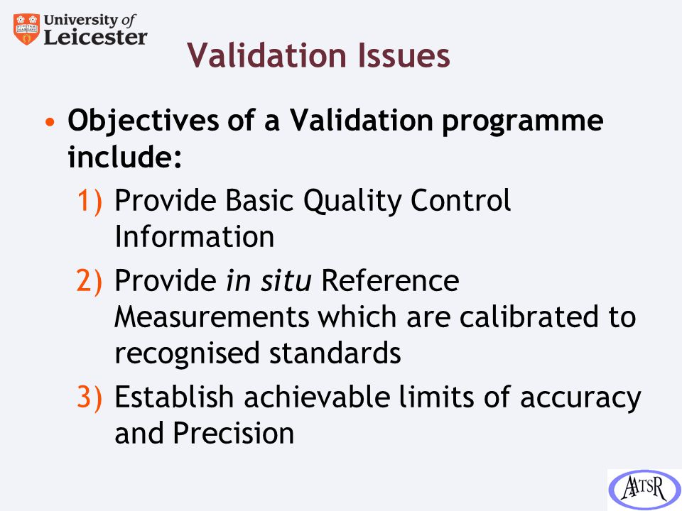 Validation Issues Objectives of a Validation programme include: 1)Provide Basic Quality Control Information 2)Provide in situ Reference Measurements which are calibrated to recognised standards 3)Establish achievable limits of accuracy and Precision