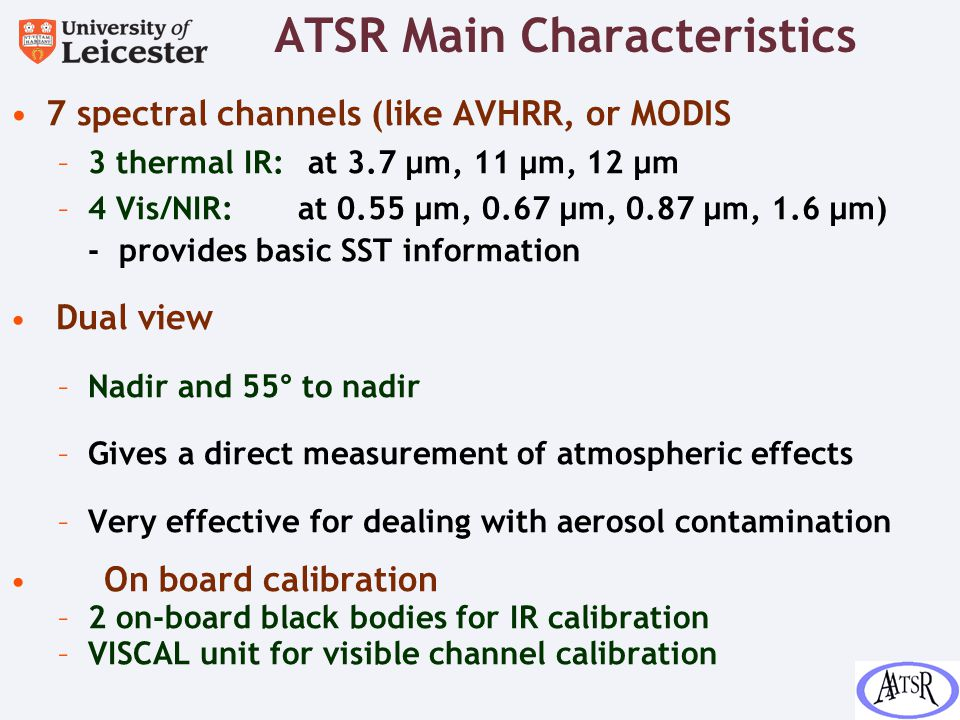 ATSR Main Characteristics 7 spectral channels (like AVHRR, or MODIS –3 thermal IR: at 3.7 μm, 11 μm, 12 μm –4 Vis/NIR: at 0.55 μm, 0.67 μm, 0.87 μm, 1.6 μm) - provides basic SST information Dual view –Nadir and 55° to nadir –Gives a direct measurement of atmospheric effects –Very effective for dealing with aerosol contamination On board calibration –2 on-board black bodies for IR calibration –VISCAL unit for visible channel calibration
