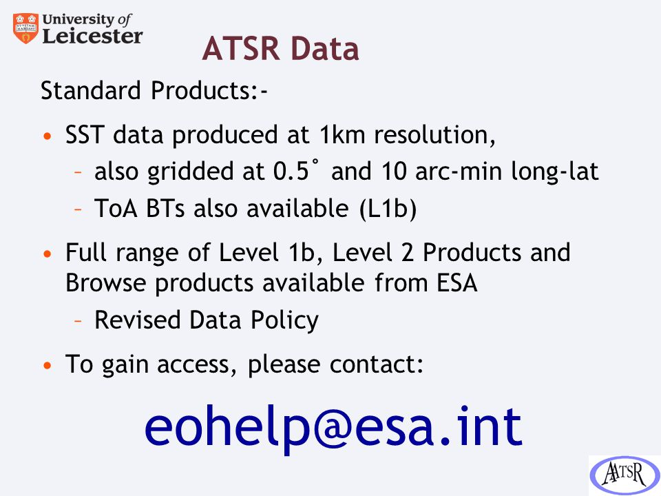 ATSR Data Standard Products:- SST data produced at 1km resolution, –also gridded at 0.5˚ and 10 arc-min long-lat –ToA BTs also available (L1b) Full range of Level 1b, Level 2 Products and Browse products available from ESA –Revised Data Policy To gain access, please contact: eohelp@esa.int