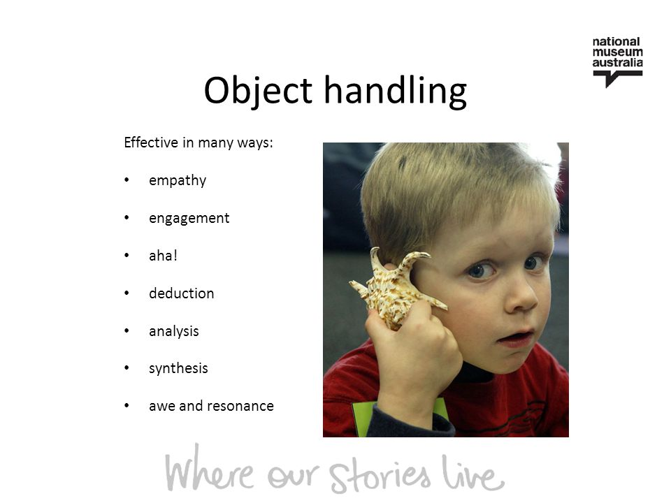 Object handling Effective in many ways: empathy engagement aha.