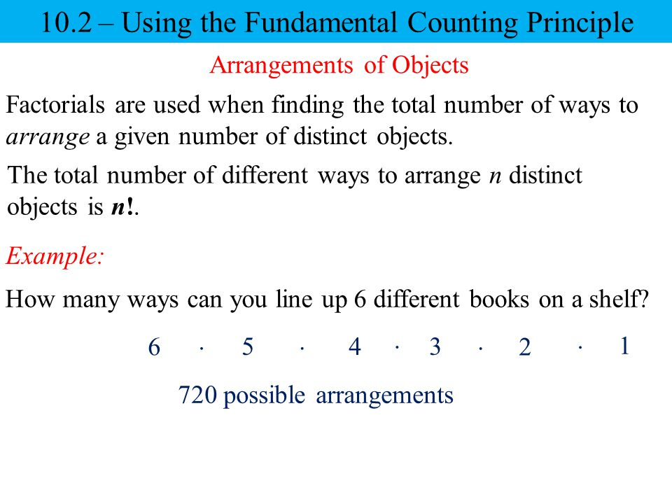 10.2 – Using the Fundamental Counting Principle Example: Arrangements of Objects Factorials are used when finding the total number of ways to arrange