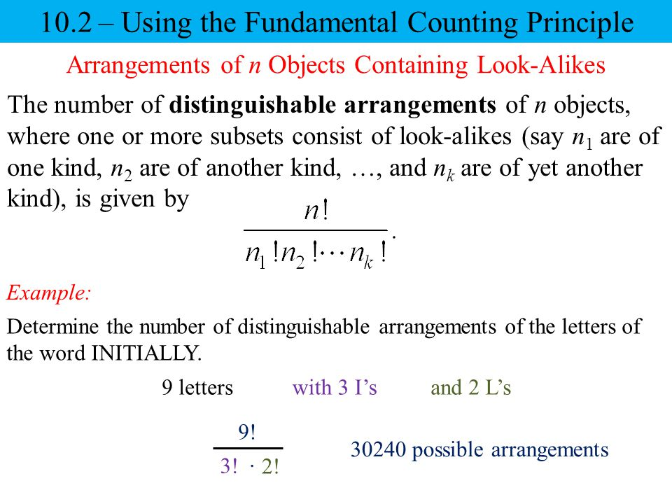 10.2 – Using the Fundamental Counting Principle Example: 9! 3! 2!  30240 possible arrangements Arrangements of n Objects Containing Look-Alikes The n