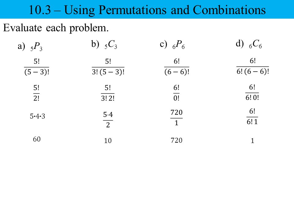 10.3 – Using Permutations and Combinations Evaluate each problem. c) 6 P 6 a) 5 P 3 b) 5 C 3 d) 6 C 6 543543 60 10 720 1
