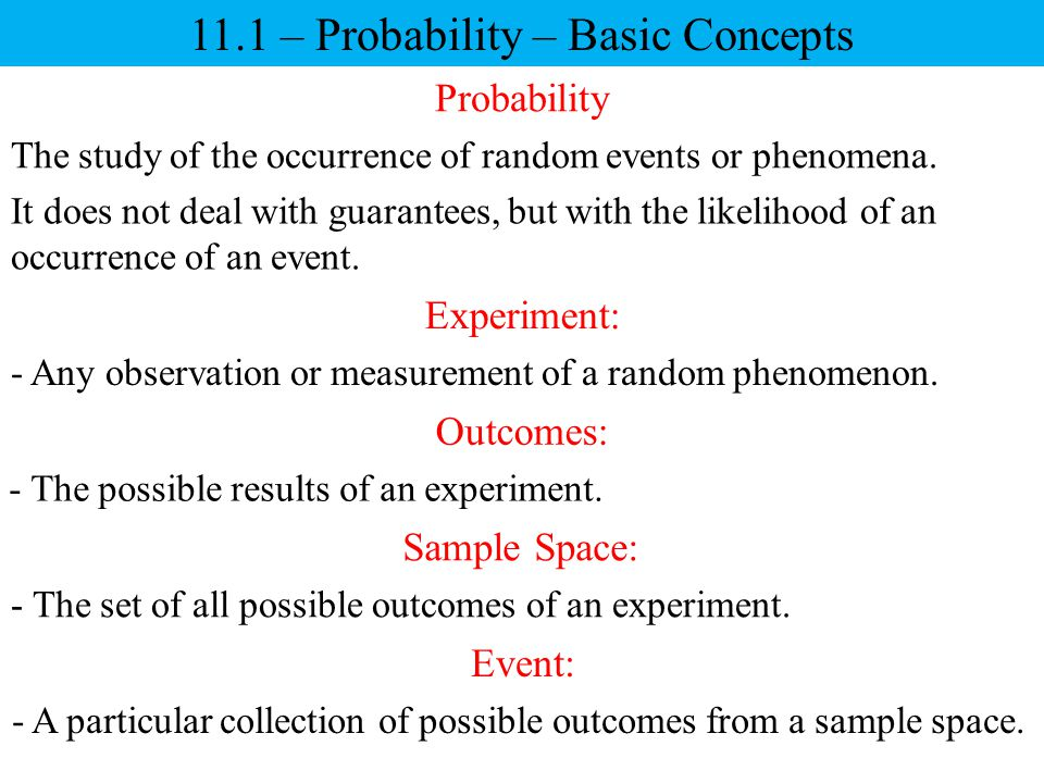 11.1 – Probability – Basic Concepts Probability The study of the occurrence of random events or phenomena. It does not deal with guarantees, but with