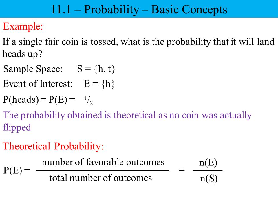 11.1 – Probability – Basic Concepts Example: If a single fair coin is tossed, what is the probability that it will land heads up? Sample Space: Event