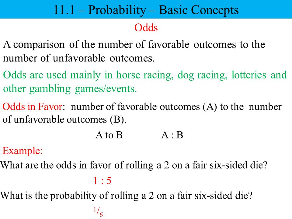 11.1 – Probability – Basic Concepts Odds A comparison of the number of favorable outcomes to the number of unfavorable outcomes. Odds are used mainly