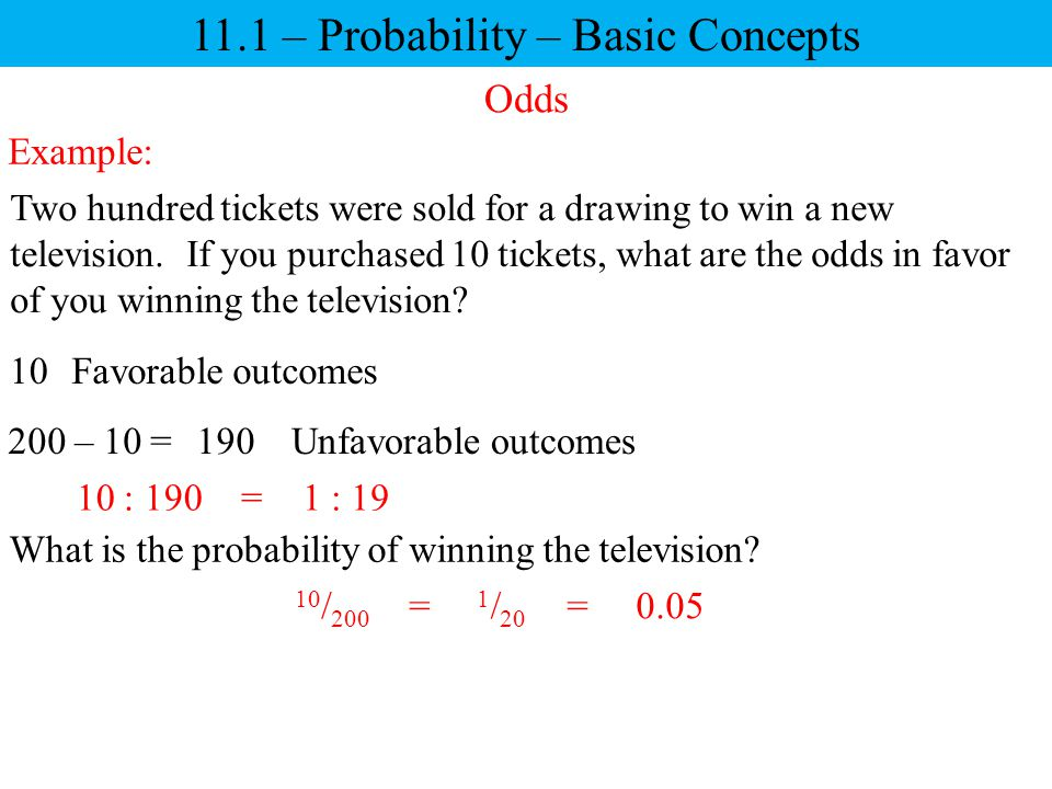 11.1 – Probability – Basic Concepts Odds Two hundred tickets were sold for a drawing to win a new television. If you purchased 10 tickets, what are th