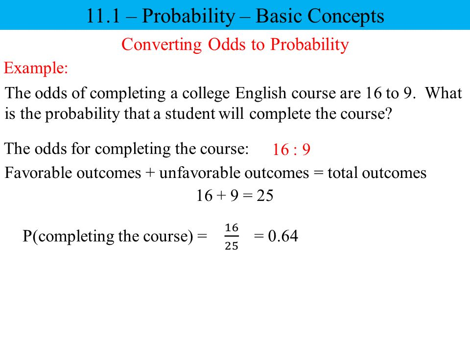 11.1 – Probability – Basic Concepts Converting Odds to Probability The odds of completing a college English course are 16 to 9. What is the probabilit