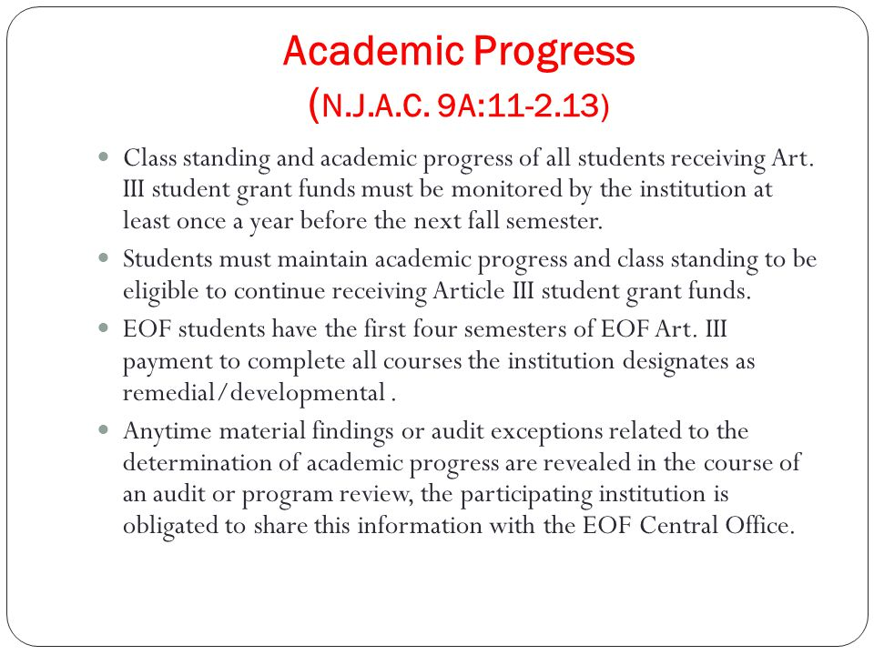 Academic Progress ( N.J.A.C. 9A:11-2.13) Class standing and academic progress of all students receiving Art. III student grant funds must be monitored