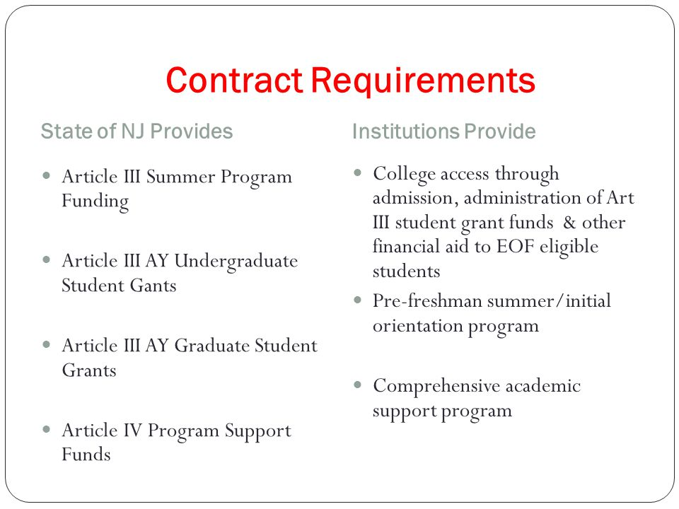 Contract Requirements State of NJ Provides Institutions Provide Article III Summer Program Funding Article III AY Undergraduate Student Gants Article III AY Graduate Student Grants Article IV Program Support Funds College access through admission, administration of Art III student grant funds & other financial aid to EOF eligible students Pre-freshman summer/initial orientation program Comprehensive academic support program