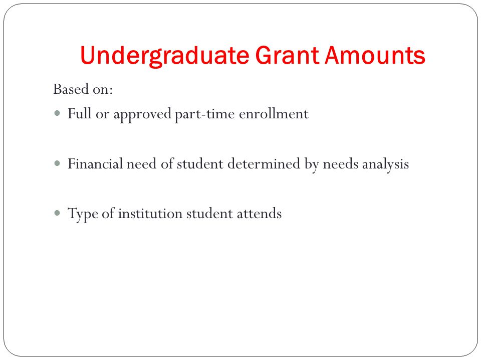 Undergraduate Grant Amounts Based on: Full or approved part-time enrollment Financial need of student determined by needs analysis Type of institution student attends
