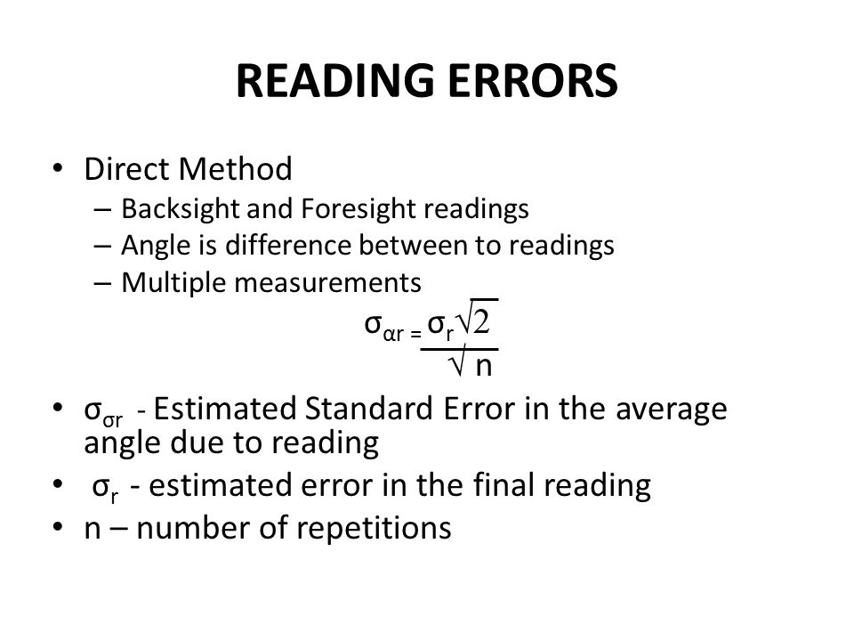 READING ERRORS Direct Method – Backsight and Foresight readings – Angle is difference between to readings – Multiple measurements σ αr = σ r √2 √ n σ