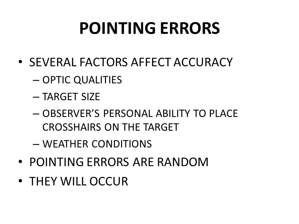 POINTING ERRORS SEVERAL FACTORS AFFECT ACCURACY – OPTIC QUALITIES – TARGET SIZE – OBSERVER'S PERSONAL ABILITY TO PLACE CROSSHAIRS ON THE TARGET – WEAT