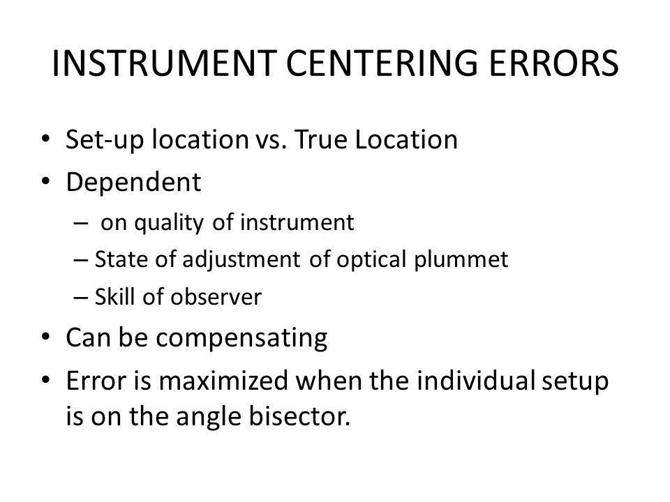 INSTRUMENT CENTERING ERRORS Set-up location vs. True Location Dependent – on quality of instrument – State of adjustment of optical plummet – Skill of