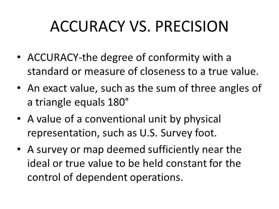 ACCURACY VS. PRECISION ACCURACY-the degree of conformity with a standard or measure of closeness to a true value. An exact value, such as the sum of t