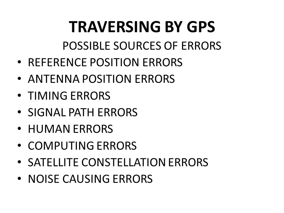 TRAVERSING BY GPS POSSIBLE SOURCES OF ERRORS REFERENCE POSITION ERRORS ANTENNA POSITION ERRORS TIMING ERRORS SIGNAL PATH ERRORS HUMAN ERRORS COMPUTING