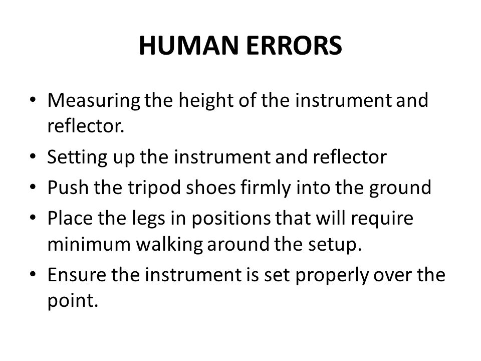 HUMAN ERRORS Measuring the height of the instrument and reflector. Setting up the instrument and reflector Push the tripod shoes firmly into the groun
