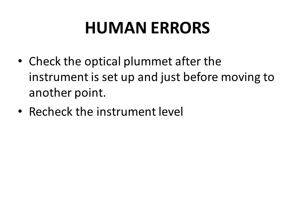 HUMAN ERRORS Check the optical plummet after the instrument is set up and just before moving to another point. Recheck the instrument level