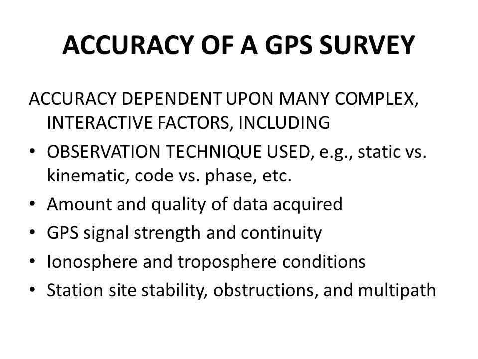 ACCURACY OF A GPS SURVEY ACCURACY DEPENDENT UPON MANY COMPLEX, INTERACTIVE FACTORS, INCLUDING OBSERVATION TECHNIQUE USED, e.g., static vs. kinematic,