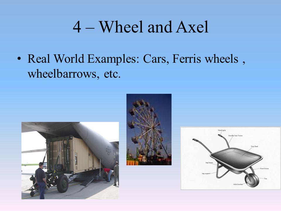 4 – Wheel and Axel Real World Examples: Cars, Ferris wheels, wheelbarrows, etc.