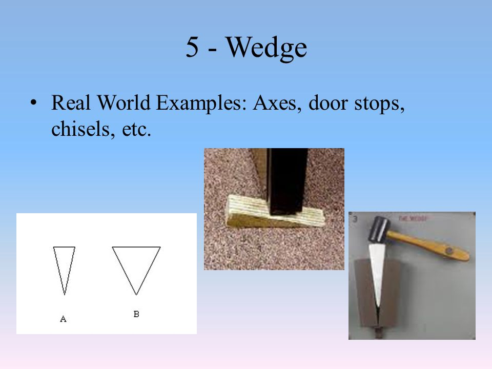 5 - Wedge Real World Examples: Axes, door stops, chisels, etc.