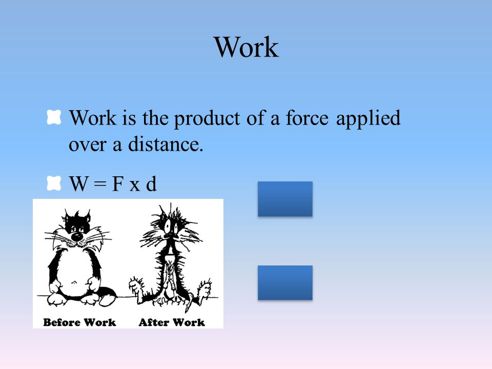 Work Work is the product of a force applied over a distance. W = F x d