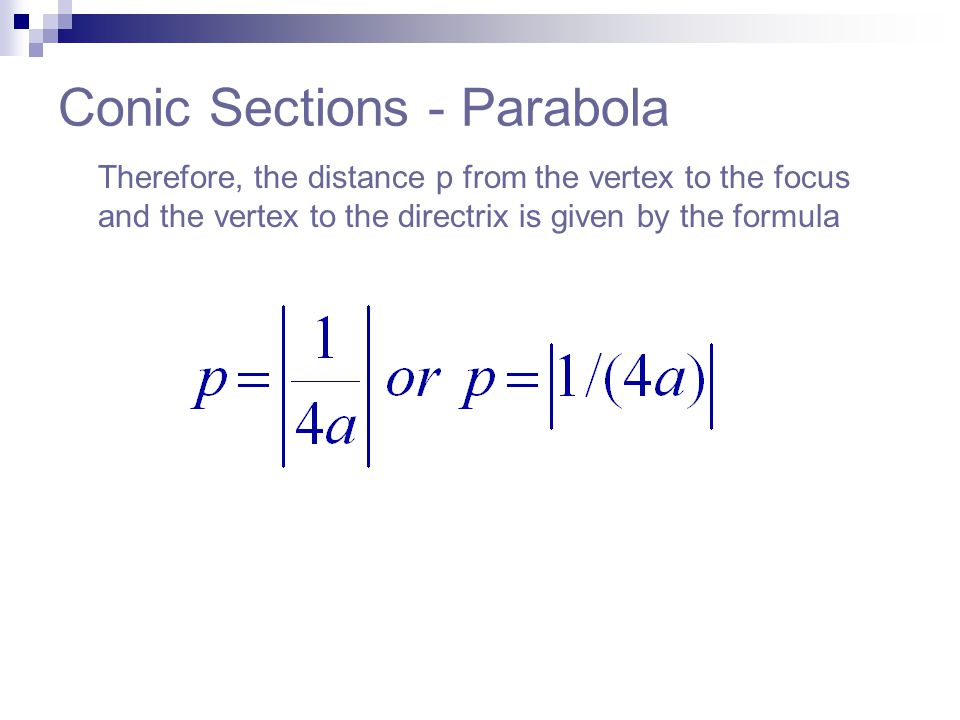 Conic Sections - Parabola Therefore, the distance p from the vertex to the focus and the vertex to the directrix is given by the formula