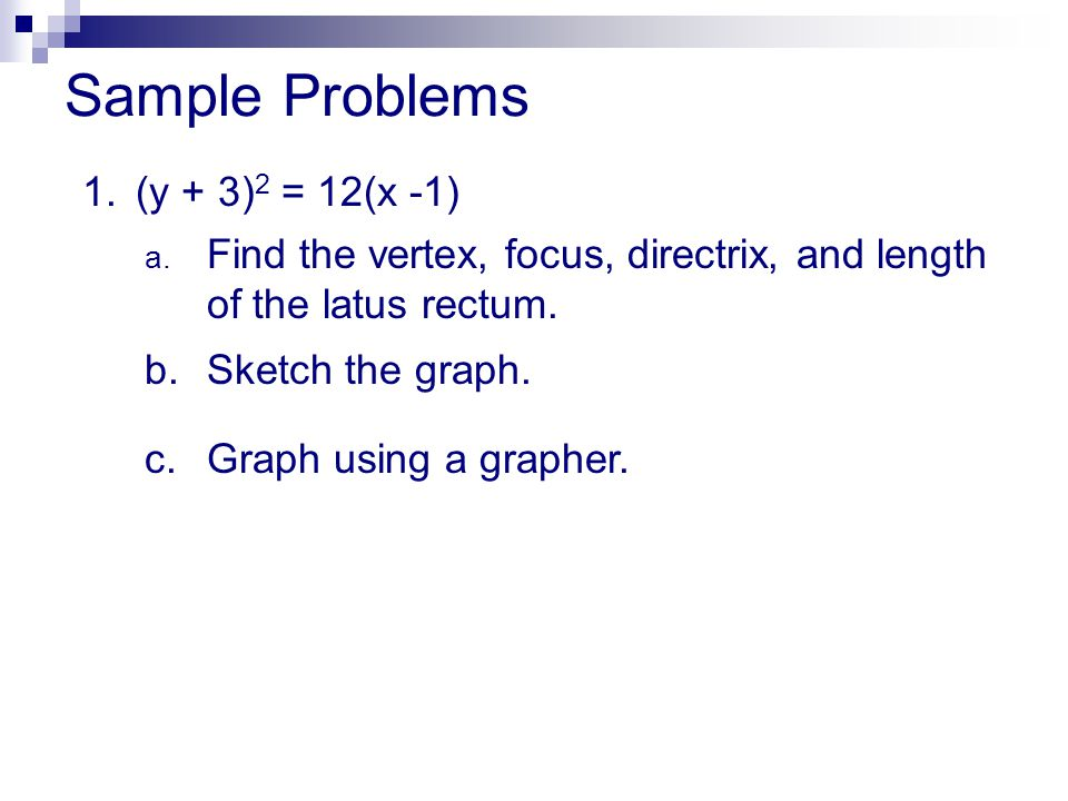 Sample Problems 1.(y + 3) 2 = 12(x -1) a. Find the vertex, focus, directrix, and length of the latus rectum. b.Sketch the graph. c.Graph using a graph