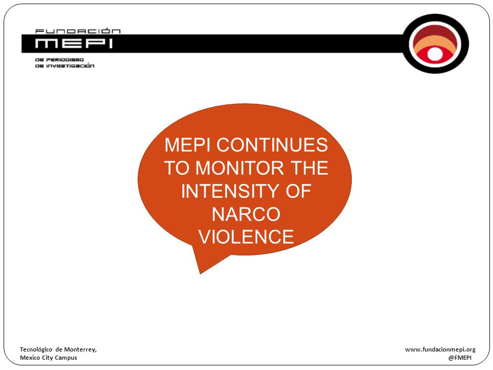 Tecnológico de Monterrey, www.fundacionmepi.org Mexico City Campus @FMEPI ORIGEN OF THE INVESTIGATION MEPI CONTINUES TO MONITOR THE INTENSITY OF NARCO
