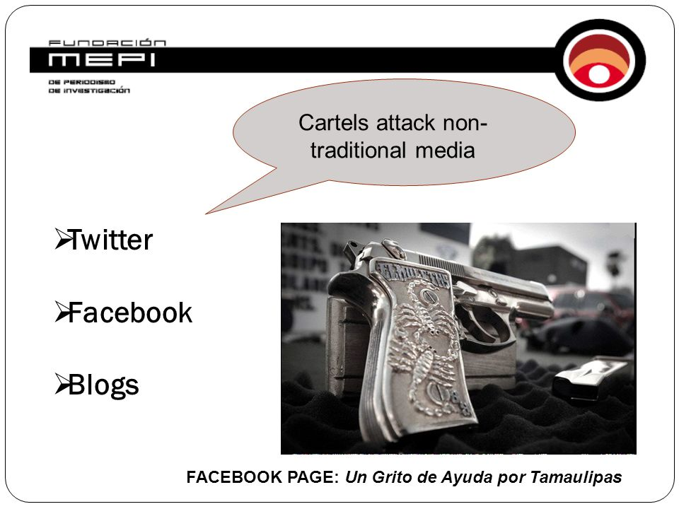 ORIGEN OF THE INVESTIGATION  Twitter  Facebook  Blogs Cartels attack non- traditional media FACEBOOK PAGE: Un Grito de Ayuda por Tamaulipas