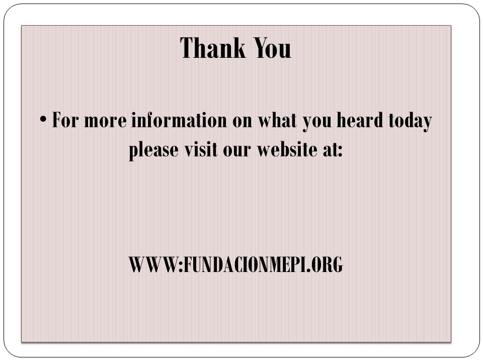 Thank You For more information on what you heard today please visit our website at: WWW:FUNDACIONMEPI.ORG Thank You For more information on what you h