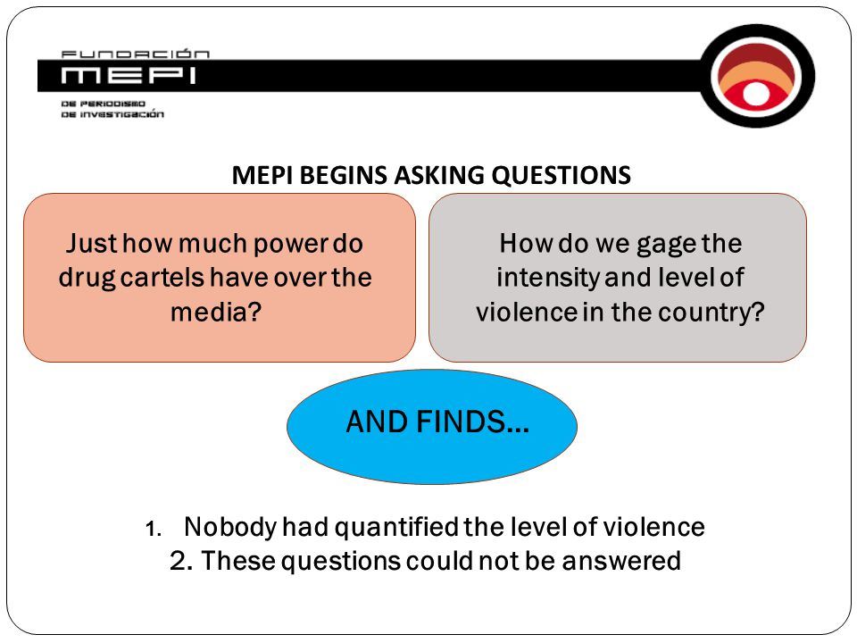 MEPI BEGINS ASKING QUESTIONS Just how much power do drug cartels have over the media? How do we gage the intensity and level of violence in the countr