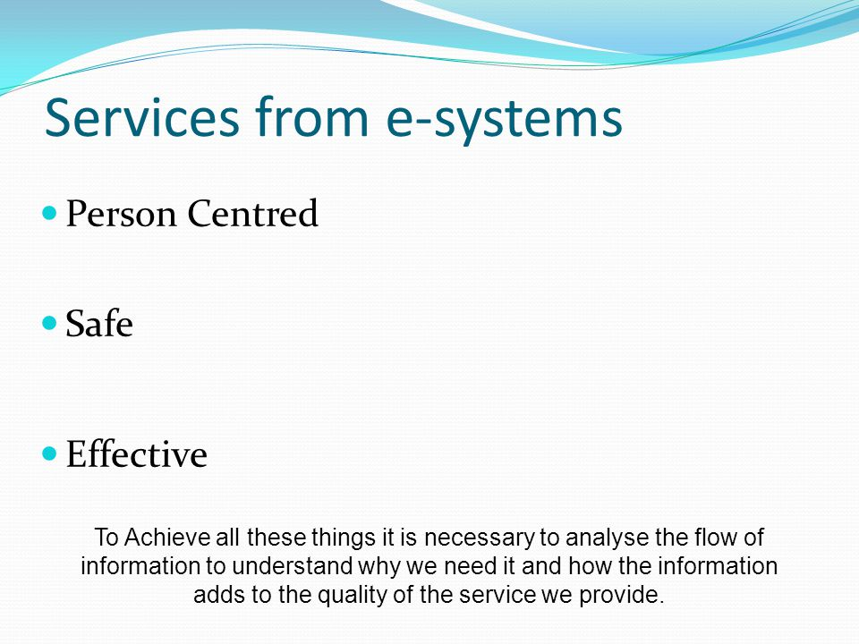 Services from e-systems Person Centred Safe Effective To Achieve all these things it is necessary to analyse the flow of information to understand why we need it and how the information adds to the quality of the service we provide.