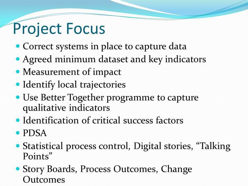 Correct systems in place to capture data Agreed minimum dataset and key indicators Measurement of impact Identify local trajectories Use Better Together programme to capture qualitative indicators Identification of critical success factors PDSA Statistical process control, Digital stories, Talking Points Story Boards, Process Outcomes, Change Outcomes Project Focus