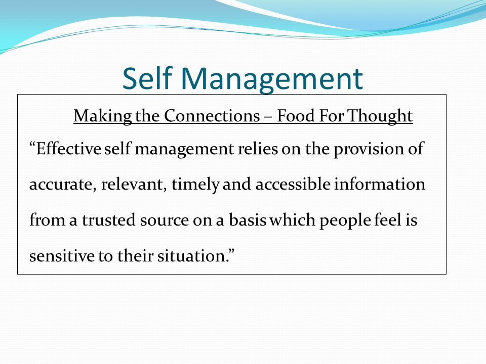Self Management Making the Connections – Food For Thought Effective self management relies on the provision of accurate, relevant, timely and accessible information from a trusted source on a basis which people feel is sensitive to their situation.
