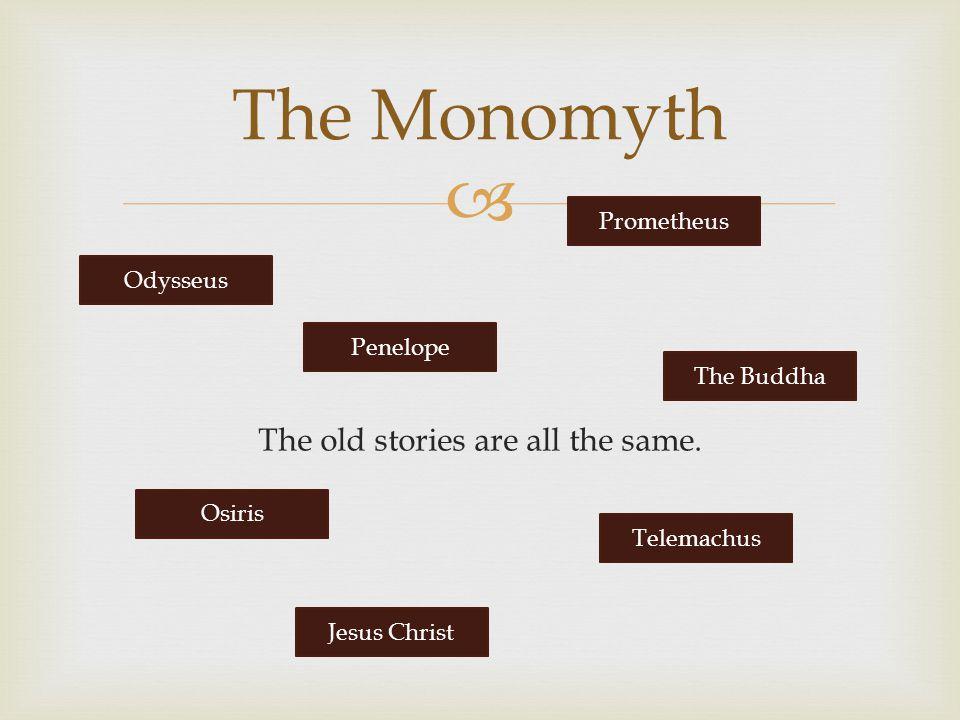  The old stories are all the same. The Monomyth Odysseus Penelope Prometheus The Buddha Osiris Jesus Christ Telemachus