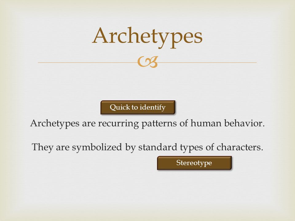 Archetypes are recurring patterns of human behavior. They are symbolized by standard types of characters. Archetypes Stereotype Quick to identify
