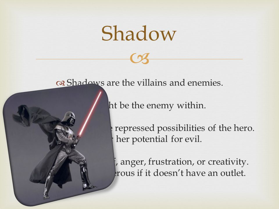   Shadows are the villains and enemies.  It might be the enemy within.  They represent the repressed possibilities of the hero. His or her potenti