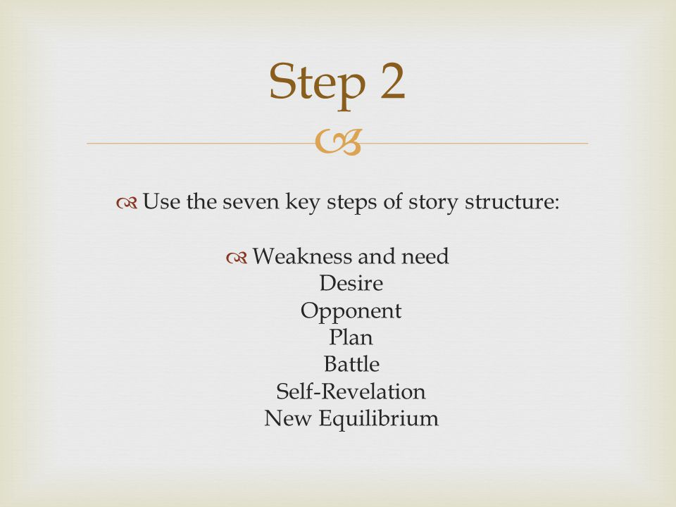   Use the seven key steps of story structure:  Weakness and need Desire Opponent Plan Battle Self-Revelation New Equilibrium Step 2