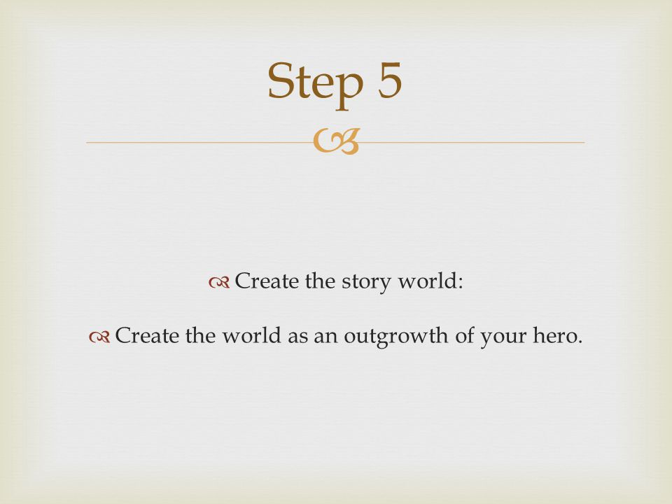   Create the story world:  Create the world as an outgrowth of your hero. Step 5