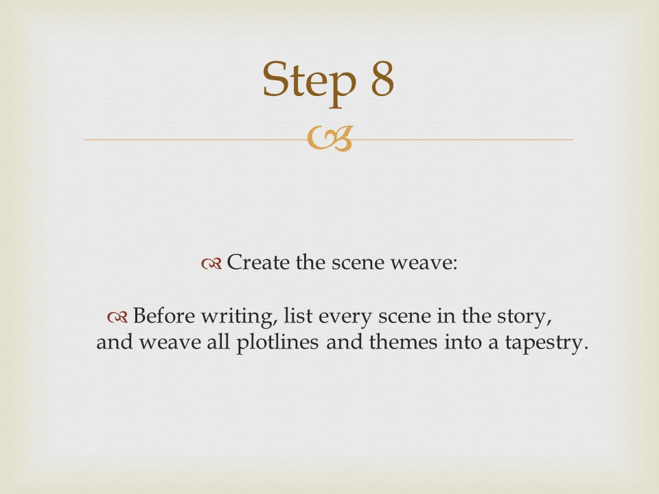   Create the scene weave:  Before writing, list every scene in the story, and weave all plotlines and themes into a tapestry.