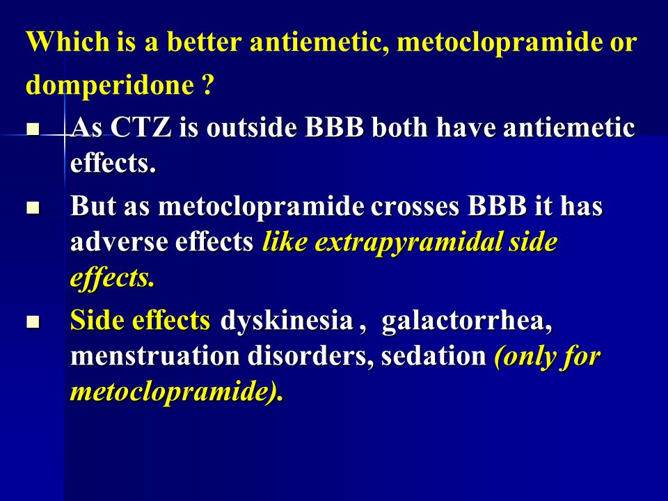 Which is a better antiemetic, metoclopramide or domperidone ? As CTZ is outside BBB both have antiemetic effects. As CTZ is outside BBB both have anti