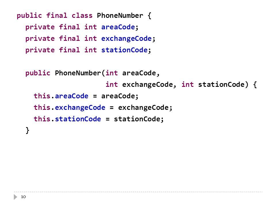 10 public final class PhoneNumber { private final int areaCode; private final int exchangeCode; private final int stationCode; public PhoneNumber(int areaCode, int exchangeCode, int stationCode) { this.areaCode = areaCode; this.exchangeCode = exchangeCode; this.stationCode = stationCode; }