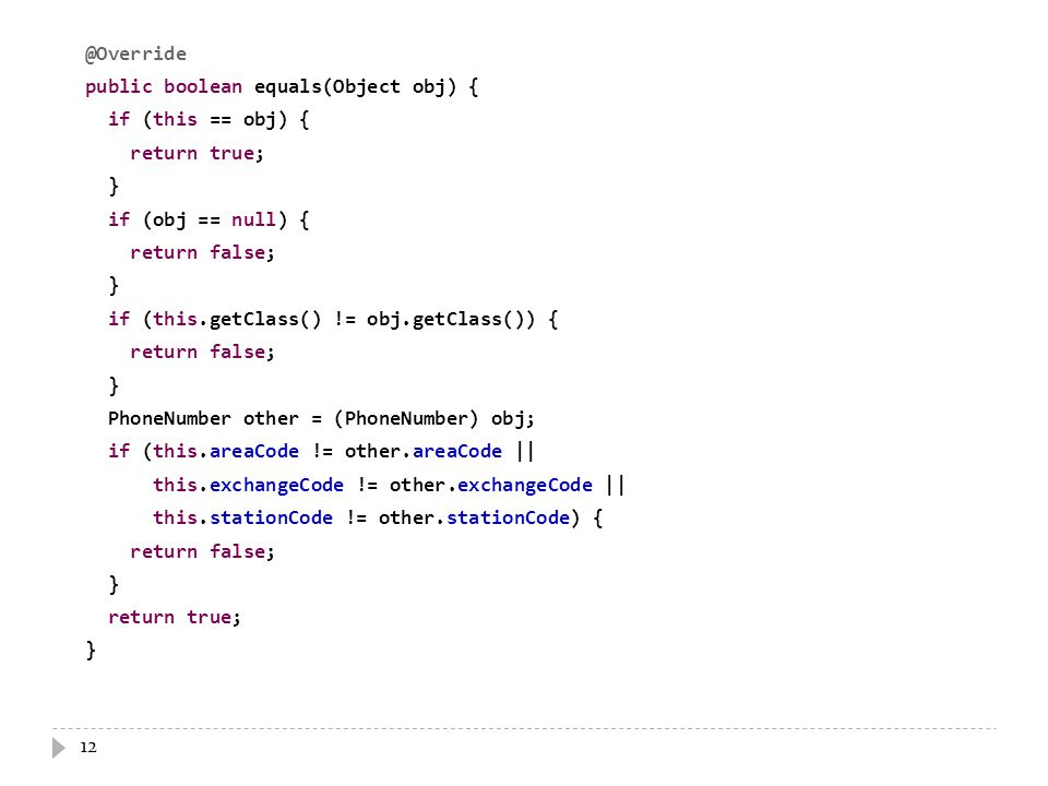 12 @Override public boolean equals(Object obj) { if (this == obj) { return true; } if (obj == null) { return false; } if (this.getClass() != obj.getClass()) { return false; } PhoneNumber other = (PhoneNumber) obj; if (this.areaCode != other.areaCode || this.exchangeCode != other.exchangeCode || this.stationCode != other.stationCode) { return false; } return true; }